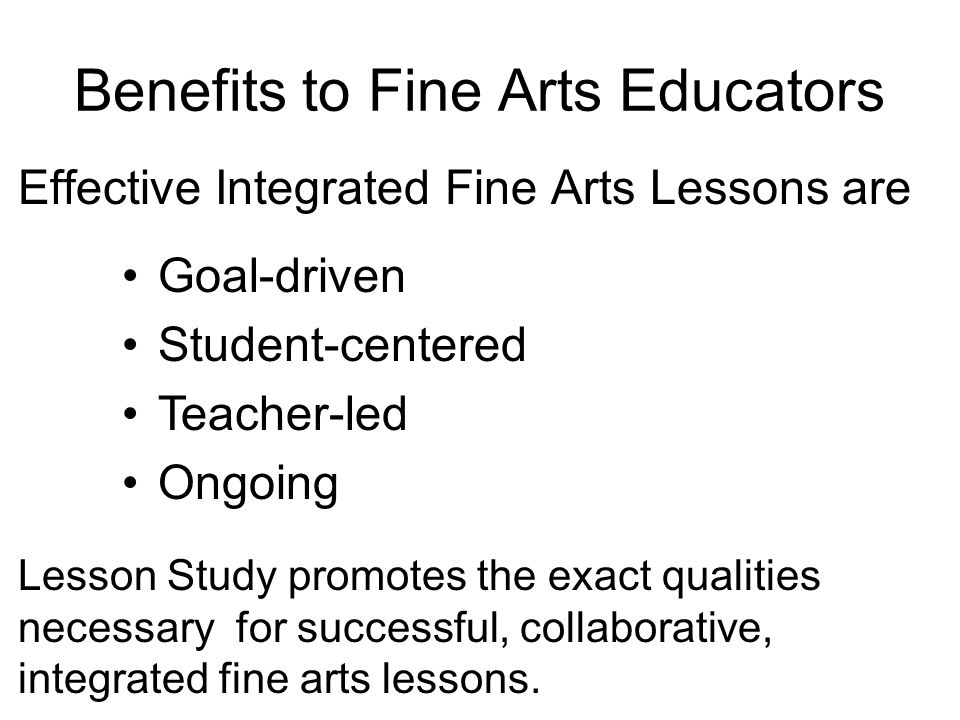 Benefits to Fine Arts Educators Effective Integrated Fine Arts Lessons are Goal-driven Student-centered Teacher-led Ongoing Lesson Study promotes the exact qualities necessary for successful, collaborative, integrated fine arts lessons.