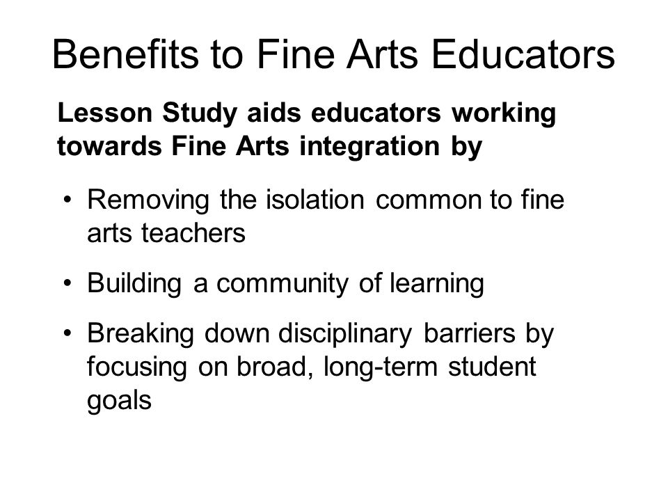Benefits to Fine Arts Educators Lesson Study aids educators working towards Fine Arts integration by Removing the isolation common to fine arts teachers Building a community of learning Breaking down disciplinary barriers by focusing on broad, long-term student goals