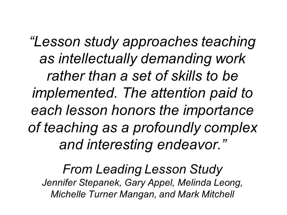 Lesson study approaches teaching as intellectually demanding work rather than a set of skills to be implemented.