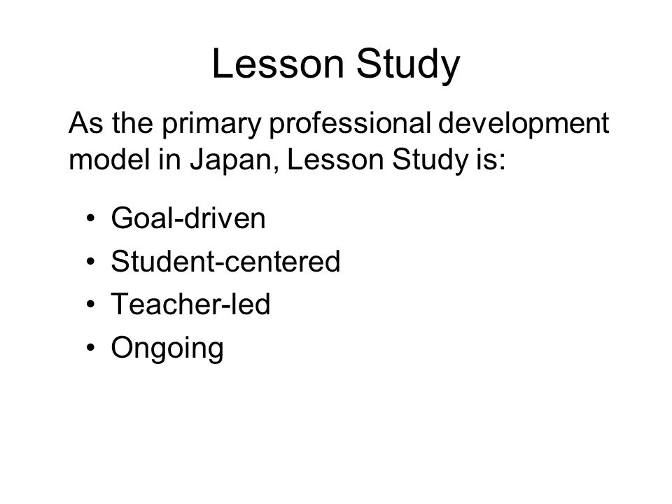 Lesson Study Goal-driven Student-centered Teacher-led Ongoing As the primary professional development model in Japan, Lesson Study is:
