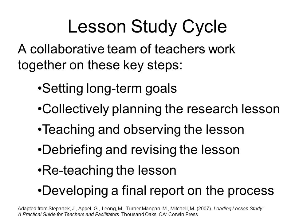 Lesson Study Cycle A collaborative team of teachers work together on these key steps: Adapted from Stepanek, J., Appel, G., Leong, M., Turner Mangan, M., Mitchell, M.