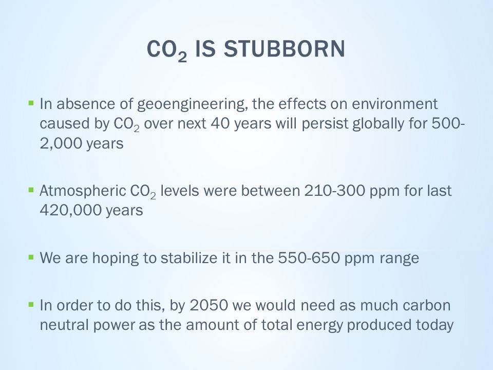 CO 2 IS STUBBORN  In absence of geoengineering, the effects on environment caused by CO 2 over next 40 years will persist globally for 500- 2,000 years  Atmospheric CO 2 levels were between 210-300 ppm for last 420,000 years  We are hoping to stabilize it in the 550-650 ppm range  In order to do this, by 2050 we would need as much carbon neutral power as the amount of total energy produced today
