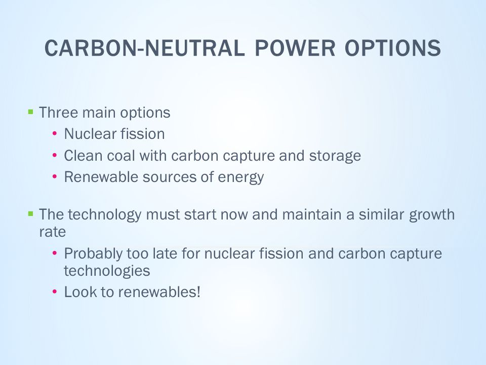 CARBON-NEUTRAL POWER OPTIONS  Three main options Nuclear fission Clean coal with carbon capture and storage Renewable sources of energy  The technology must start now and maintain a similar growth rate Probably too late for nuclear fission and carbon capture technologies Look to renewables!