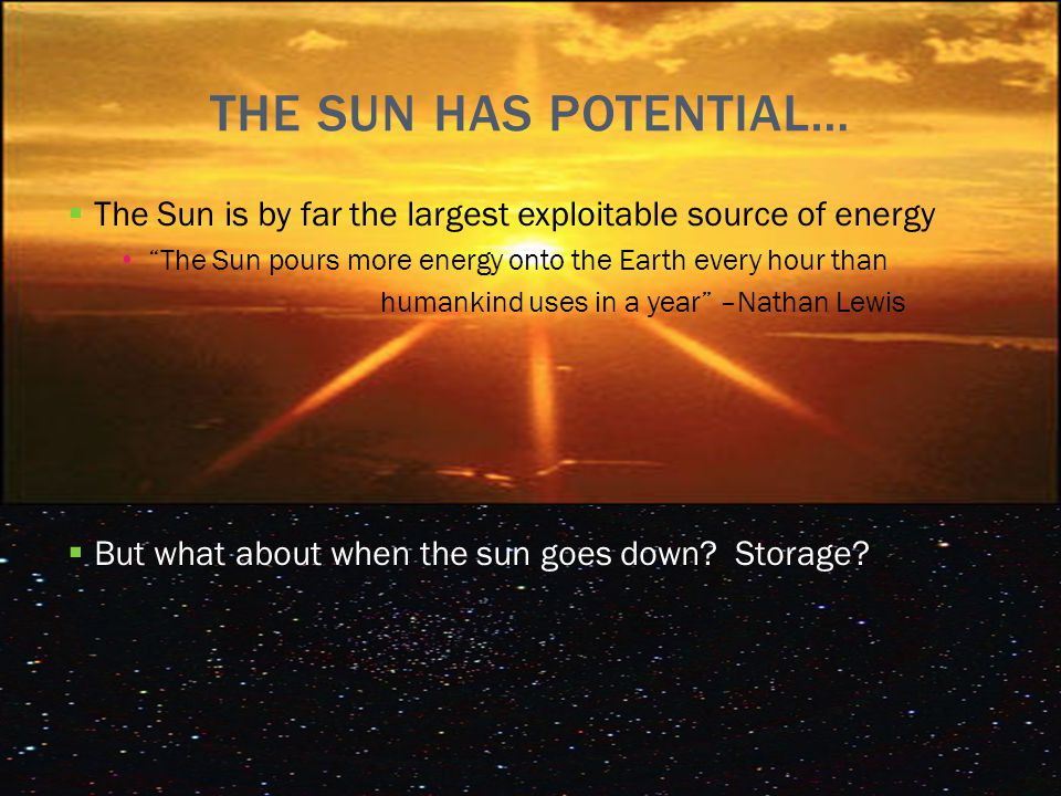THE SUN HAS POTENTIAL…  The Sun is by far the largest exploitable source of energy The Sun pours more energy onto the Earth every hour than humankind uses in a year –Nathan Lewis  But what about when the sun goes down.