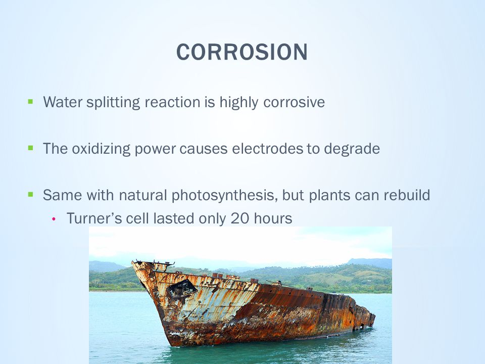 CORROSION  Water splitting reaction is highly corrosive  The oxidizing power causes electrodes to degrade  Same with natural photosynthesis, but plants can rebuild Turner's cell lasted only 20 hours