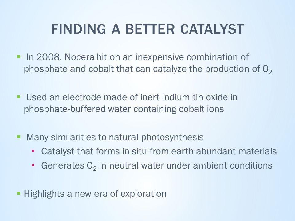 FINDING A BETTER CATALYST  In 2008, Nocera hit on an inexpensive combination of phosphate and cobalt that can catalyze the production of O 2  Used an electrode made of inert indium tin oxide in phosphate-buffered water containing cobalt ions  Many similarities to natural photosynthesis Catalyst that forms in situ from earth-abundant materials Generates O 2 in neutral water under ambient conditions  Highlights a new era of exploration