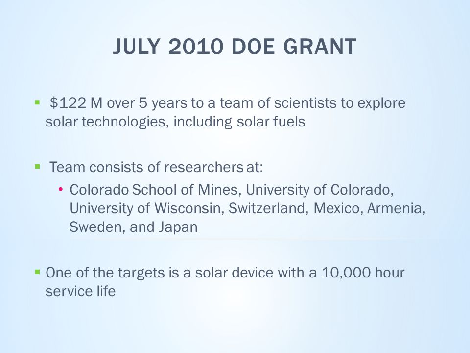 JULY 2010 DOE GRANT  $122 M over 5 years to a team of scientists to explore solar technologies, including solar fuels  Team consists of researchers at: Colorado School of Mines, University of Colorado, University of Wisconsin, Switzerland, Mexico, Armenia, Sweden, and Japan  One of the targets is a solar device with a 10,000 hour service life