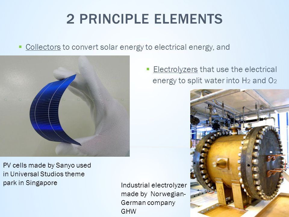 2 PRINCIPLE ELEMENTS  Collectors to convert solar energy to electrical energy, and  Electrolyzers that use the electrical energy to split water into H 2 and O 2 Industrial electrolyzer made by Norwegian- German company GHW PV cells made by Sanyo used in Universal Studios theme park in Singapore