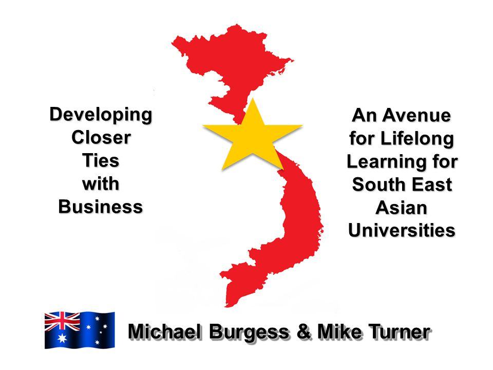 Developing Closer Ties with Business Michael Burgess & Mike Turner An Avenue for Lifelong Learning for South East Asian Universities