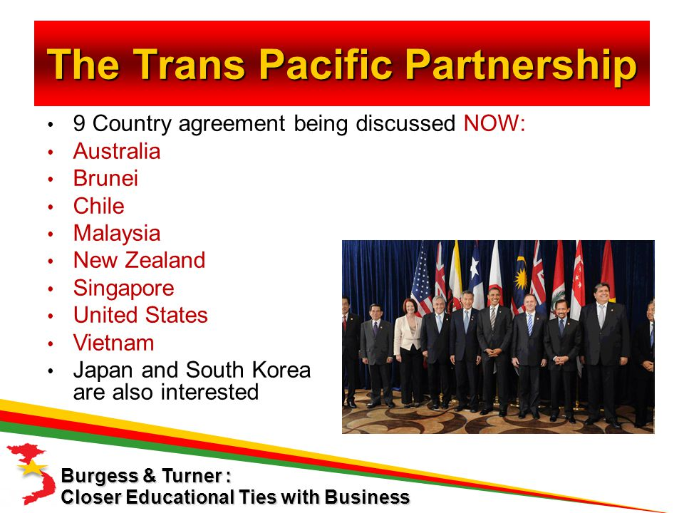 The Trans Pacific Partnership 9 Country agreement being discussed NOW: Australia Brunei Chile Malaysia New Zealand Singapore United States Vietnam Japan and South Korea are also interested Closer Educational Ties with Business Burgess & Turner :