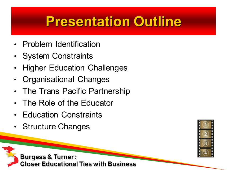 Presentation Outline Problem Identification System Constraints Higher Education Challenges Organisational Changes The Trans Pacific Partnership The Role of the Educator Education Constraints Structure Changes Closer Educational Ties with Business Burgess & Turner :