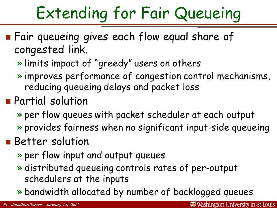 18 - Jonathan Turner - January 15, 2002 Extending for Fair Queueing Fair queueing gives each flow equal share of congested link.