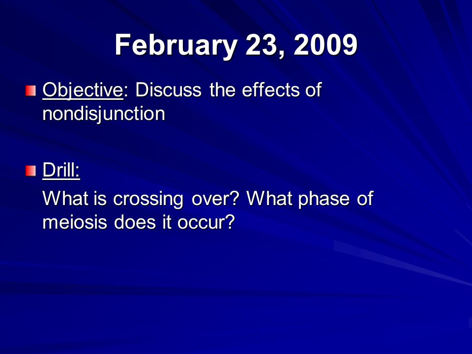 February 23, 2009 Objective: Discuss the effects of nondisjunction Drill: What is crossing over? What phase of meiosis does it occur?