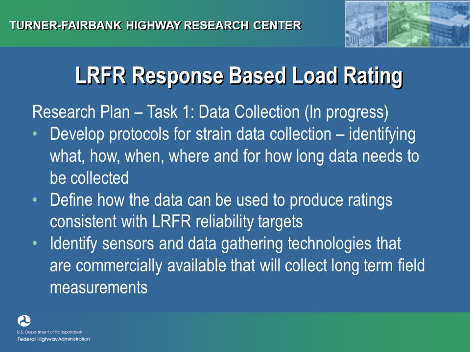 TURNER-FAIRBANK HIGHWAY RESEARCH CENTER LRFR Response Based Load Rating Research Plan – Task 1: Data Collection (In progress) Develop protocols for strain data collection – identifying what, how, when, where and for how long data needs to be collected Define how the data can be used to produce ratings consistent with LRFR reliability targets Identify sensors and data gathering technologies that are commercially available that will collect long term field measurements