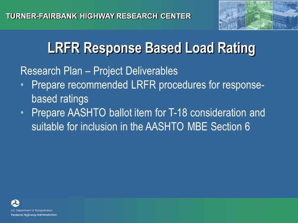 TURNER-FAIRBANK HIGHWAY RESEARCH CENTER LRFR Response Based Load Rating Research Plan – Project Deliverables Prepare recommended LRFR procedures for response- based ratings Prepare AASHTO ballot item for T-18 consideration and suitable for inclusion in the AASHTO MBE Section 6