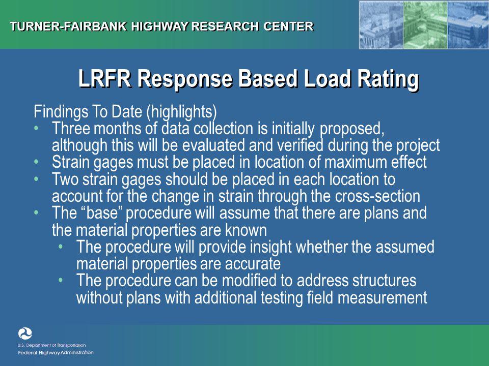 TURNER-FAIRBANK HIGHWAY RESEARCH CENTER LRFR Response Based Load Rating Findings To Date (highlights) Three months of data collection is initially proposed, although this will be evaluated and verified during the project Strain gages must be placed in location of maximum effect Two strain gages should be placed in each location to account for the change in strain through the cross-section The base procedure will assume that there are plans and the material properties are known The procedure will provide insight whether the assumed material properties are accurate The procedure can be modified to address structures without plans with additional testing field measurement