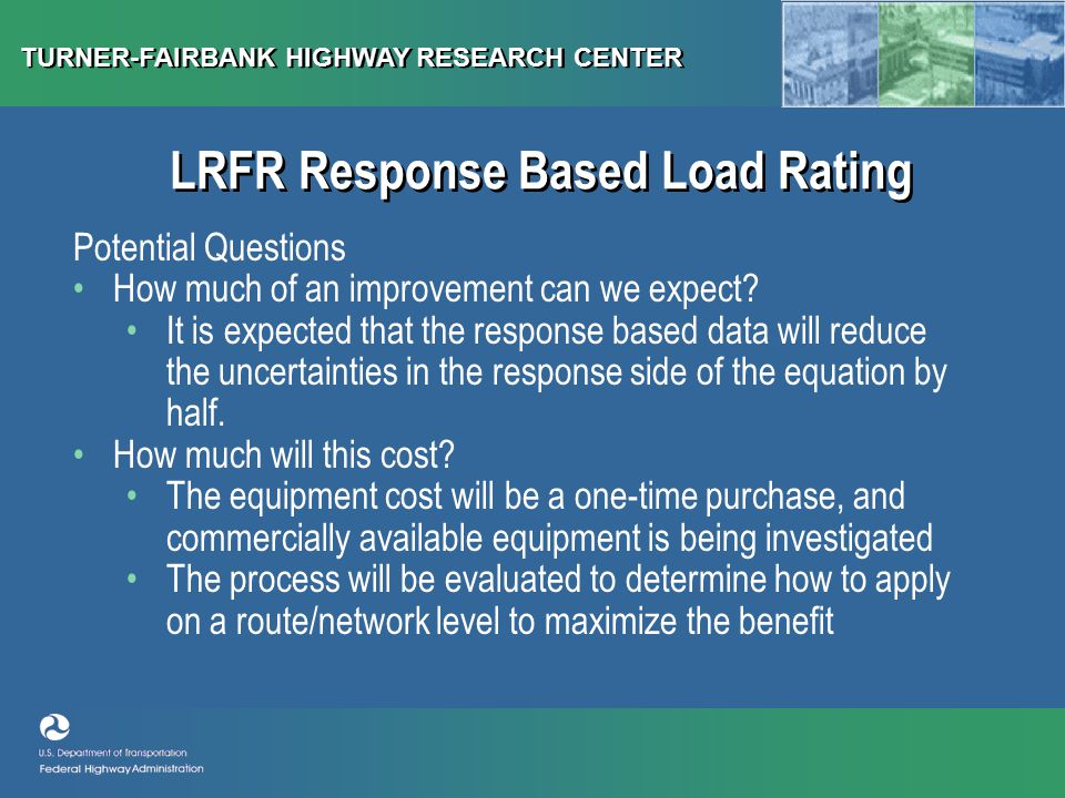 TURNER-FAIRBANK HIGHWAY RESEARCH CENTER LRFR Response Based Load Rating Potential Questions How much of an improvement can we expect.