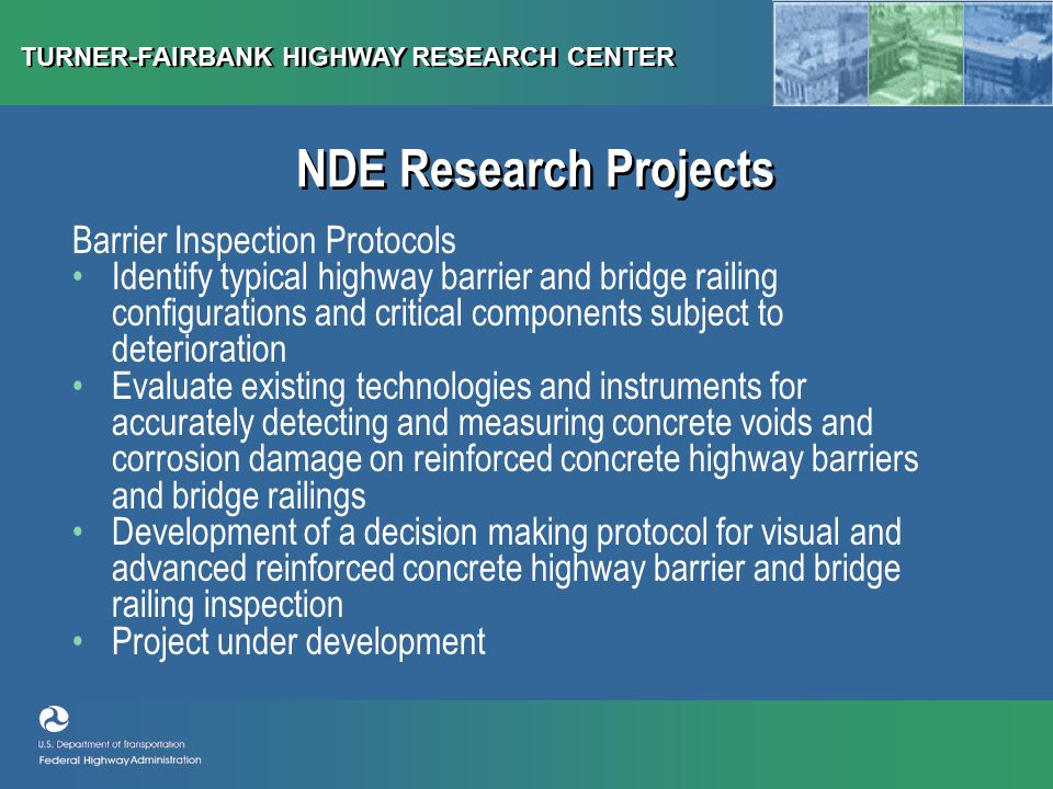 TURNER-FAIRBANK HIGHWAY RESEARCH CENTER NDE Research Projects Barrier Inspection Protocols Identify typical highway barrier and bridge railing configurations and critical components subject to deterioration Evaluate existing technologies and instruments for accurately detecting and measuring concrete voids and corrosion damage on reinforced concrete highway barriers and bridge railings Development of a decision making protocol for visual and advanced reinforced concrete highway barrier and bridge railing inspection Project under development