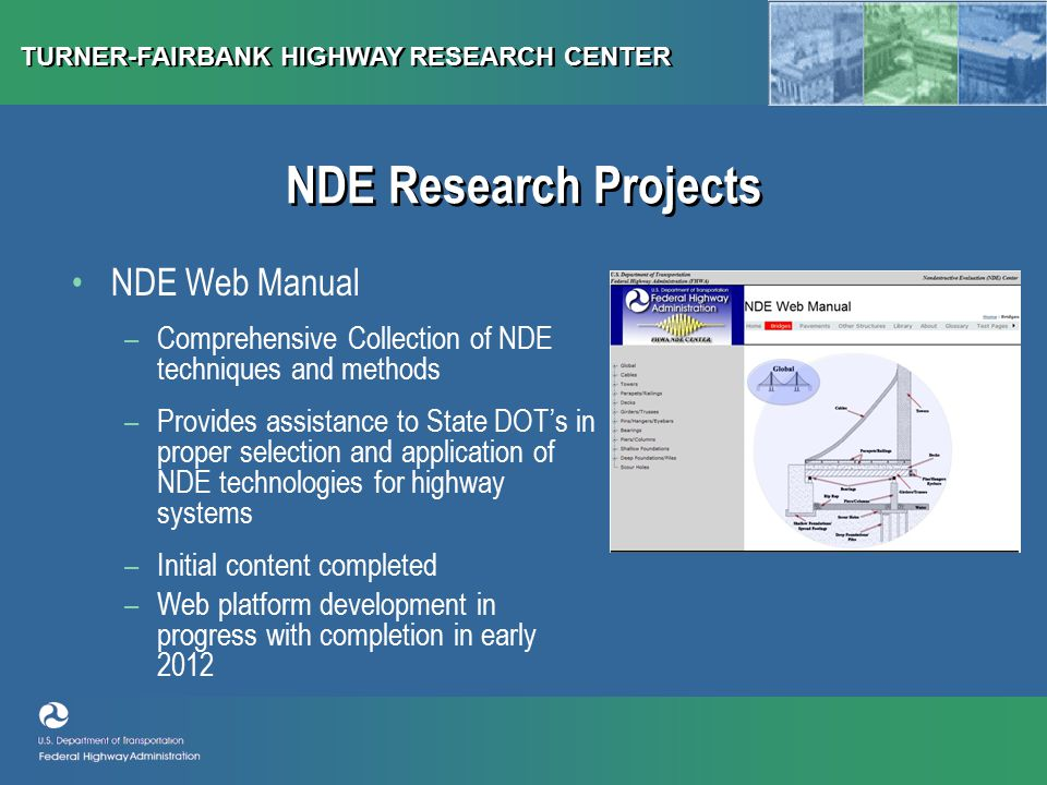 TURNER-FAIRBANK HIGHWAY RESEARCH CENTER NDE Web Manual –Comprehensive Collection of NDE techniques and methods –Provides assistance to State DOT's in proper selection and application of NDE technologies for highway systems –Initial content completed –Web platform development in progress with completion in early 2012 NDE Research Projects