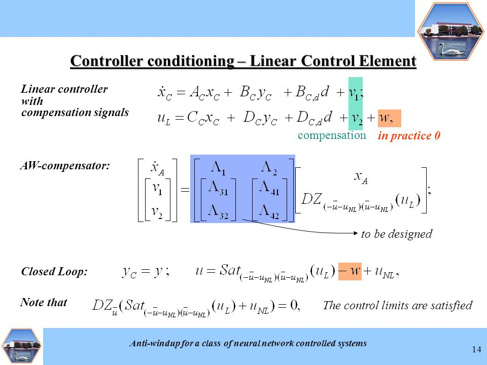 Anti-windup for a class of neural network controlled systems 14 Controller conditioning – Linear Control Element Linear controller AW-compensator: in practice 0 Note that The control limits are satisfied to be designed Closed Loop: compensation with compensation signals
