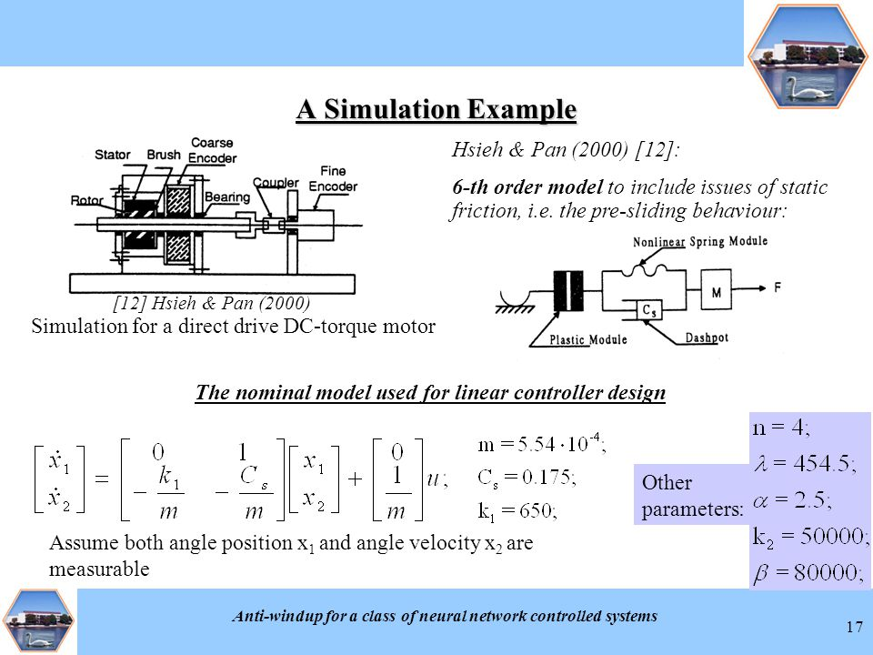 Anti-windup for a class of neural network controlled systems 17 A Simulation Example Simulation for a direct drive DC-torque motor [12] Hsieh & Pan (2000) Hsieh & Pan (2000) [12]: 6-th order model to include issues of static friction, i.e.