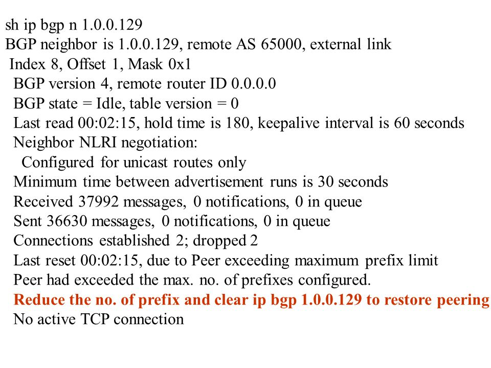 sh ip bgp n 1.0.0.129 BGP neighbor is 1.0.0.129, remote AS 65000, external link Index 8, Offset 1, Mask 0x1 BGP version 4, remote router ID 0.0.0.0 BGP state = Idle, table version = 0 Last read 00:02:15, hold time is 180, keepalive interval is 60 seconds Neighbor NLRI negotiation: Configured for unicast routes only Minimum time between advertisement runs is 30 seconds Received 37992 messages, 0 notifications, 0 in queue Sent 36630 messages, 0 notifications, 0 in queue Connections established 2; dropped 2 Last reset 00:02:15, due to Peer exceeding maximum prefix limit Peer had exceeded the max.