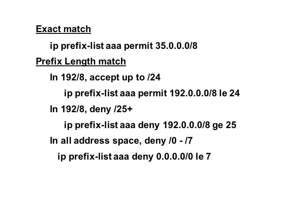 Exact match ip prefix-list aaa permit 35.0.0.0/8 Prefix Length match In 192/8, accept up to /24 ip prefix-list aaa permit 192.0.0.0/8 le 24 In 192/8, deny /25+ ip prefix-list aaa deny 192.0.0.0/8 ge 25 In all address space, deny /0 - /7 ip prefix-list aaa deny 0.0.0.0/0 le 7