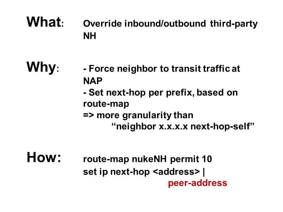 What : Override inbound/outbound third-party NH Why : - Force neighbor to transit traffic at NAP - Set next-hop per prefix, based on route-map => more granularity than neighbor x.x.x.x next-hop-self How: route-map nukeNH permit 10 set ip next-hop | peer-address