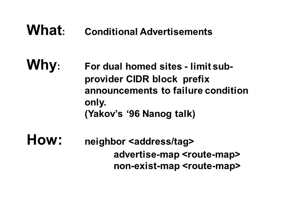 What : Conditional Advertisements Why : For dual homed sites - limit sub- provider CIDR block prefix announcements to failure condition only. (Yakov's