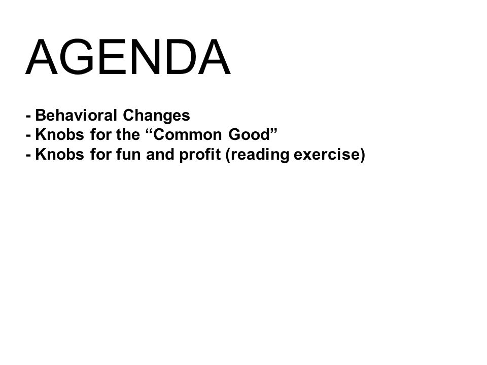 AGENDA - Behavioral Changes - Knobs for the Common Good - Knobs for fun and profit (reading exercise)