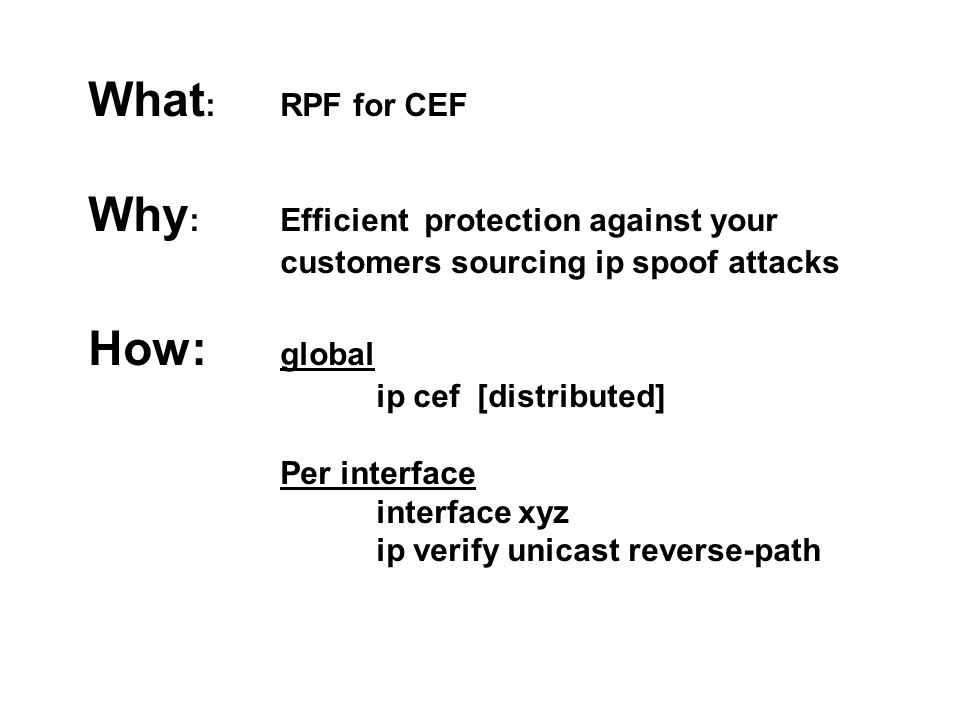 What : RPF for CEF Why : Efficient protection against your customers sourcing ip spoof attacks How: global ip cef [distributed] Per interface interfac