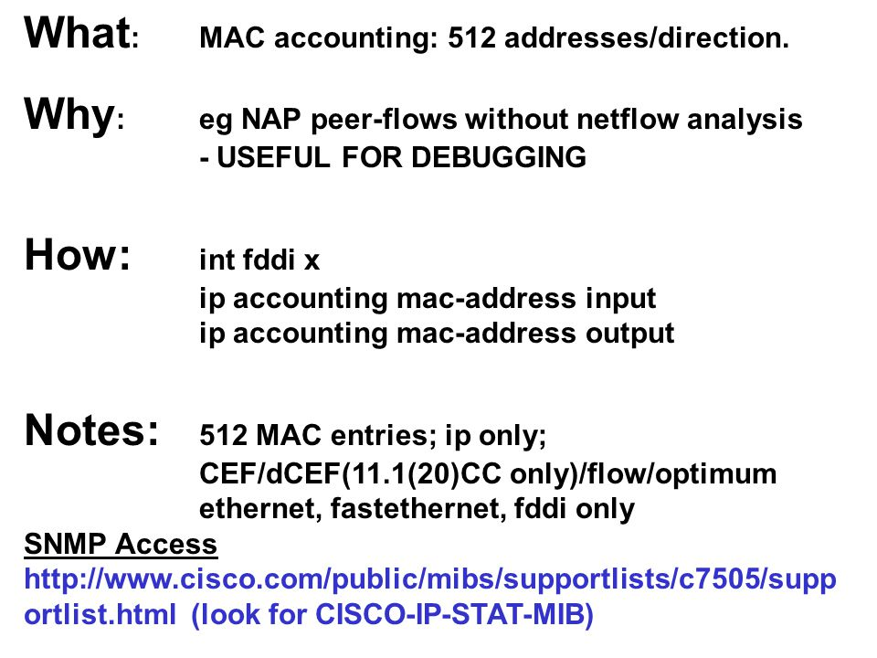 What : MAC accounting: 512 addresses/direction. Why : eg NAP peer-flows without netflow analysis - USEFUL FOR DEBUGGING How: int fddi x ip accounting