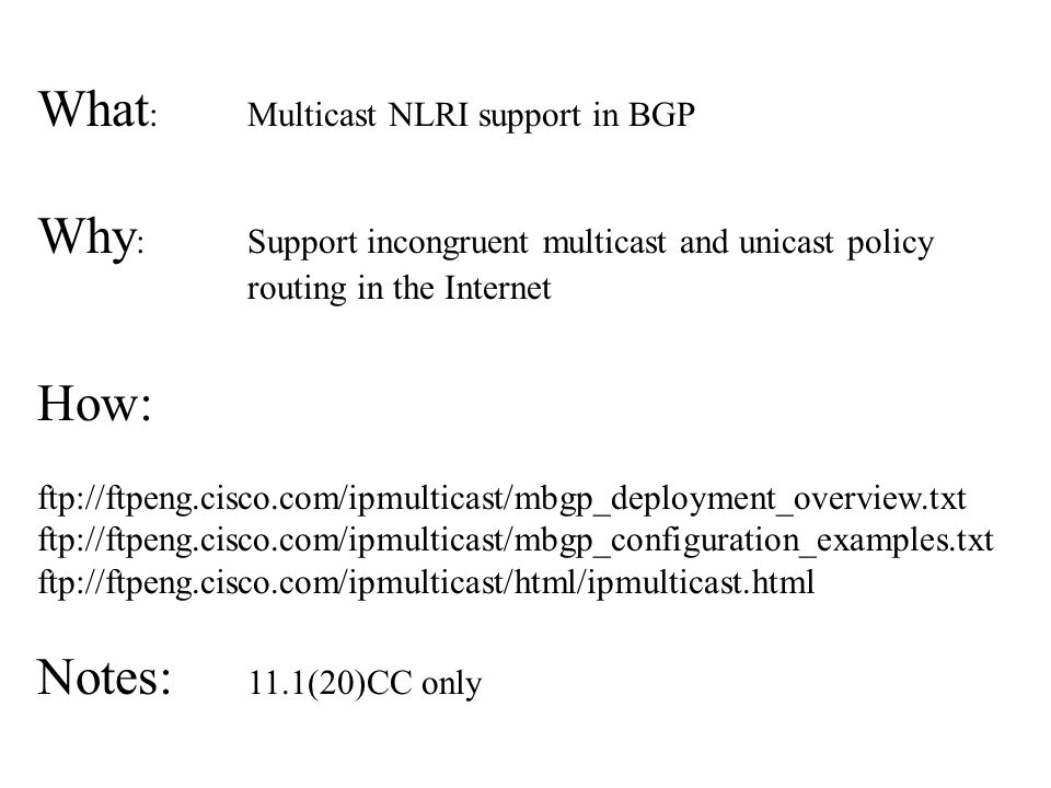 What : Multicast NLRI support in BGP Why : Support incongruent multicast and unicast policy routing in the Internet How: ftp://ftpeng.cisco.com/ipmulticast/mbgp_deployment_overview.txt ftp://ftpeng.cisco.com/ipmulticast/mbgp_configuration_examples.txt ftp://ftpeng.cisco.com/ipmulticast/html/ipmulticast.html Notes: 11.1(20)CC only