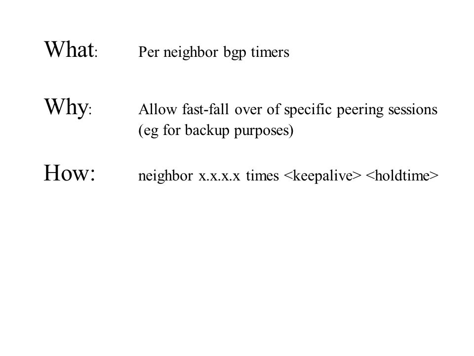 What : Per neighbor bgp timers Why : Allow fast-fall over of specific peering sessions (eg for backup purposes) How: neighbor x.x.x.x times