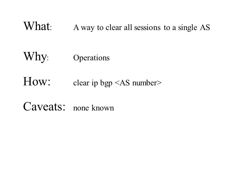 What : A way to clear all sessions to a single AS Why : Operations How: clear ip bgp Caveats: none known