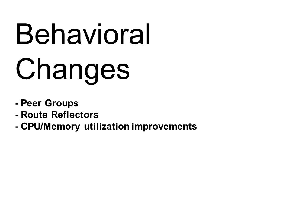 Behavioral Changes - Peer Groups - Route Reflectors - CPU/Memory utilization improvements