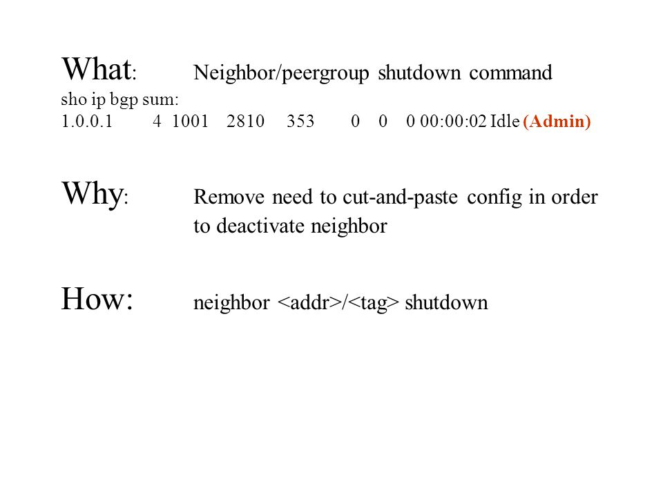 What : Neighbor/peergroup shutdown command sho ip bgp sum: 1.0.0.1 4 1001 2810 353 0 0 0 00:00:02 Idle (Admin) Why : Remove need to cut-and-paste config in order to deactivate neighbor How: neighbor / shutdown