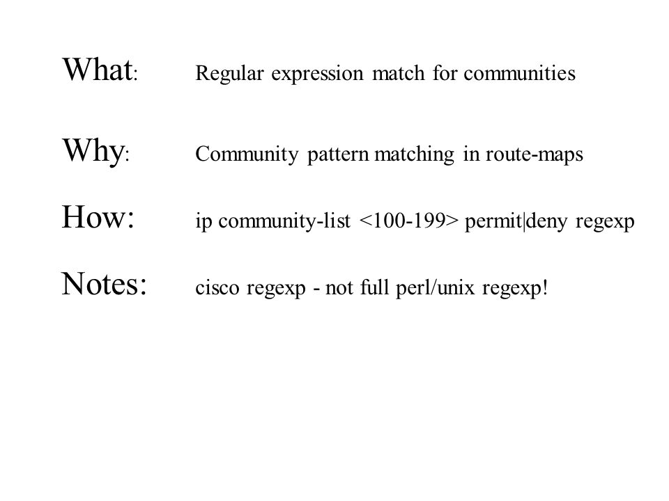 What : Regular expression match for communities Why : Community pattern matching in route-maps How: ip community-list permit|deny regexp Notes: cisco