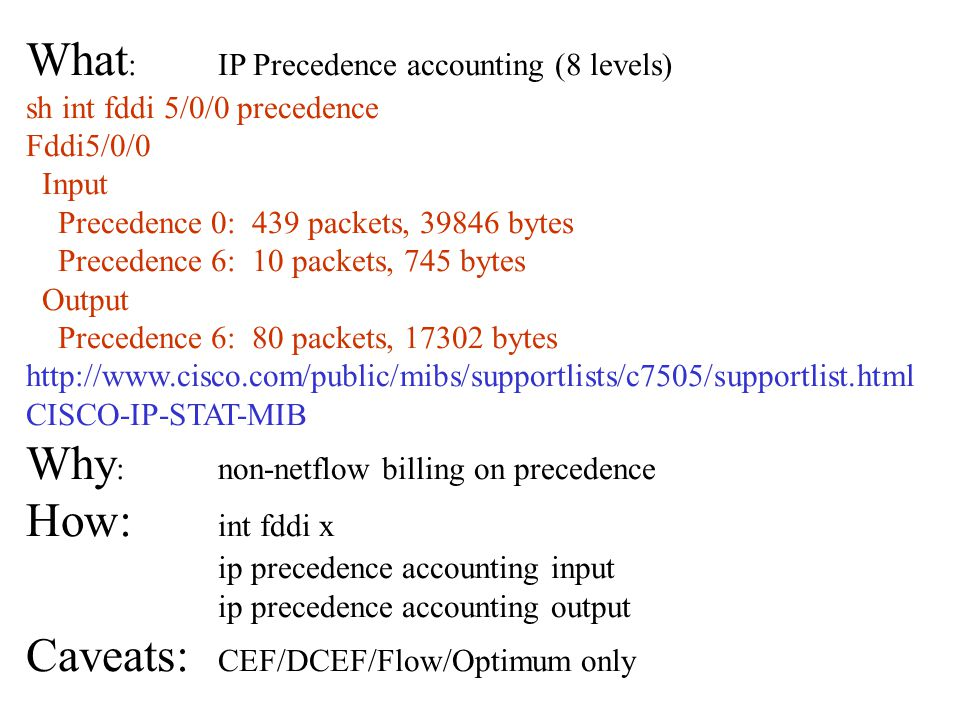 What : IP Precedence accounting (8 levels) sh int fddi 5/0/0 precedence Fddi5/0/0 Input Precedence 0: 439 packets, 39846 bytes Precedence 6: 10 packets, 745 bytes Output Precedence 6: 80 packets, 17302 bytes http://www.cisco.com/public/mibs/supportlists/c7505/supportlist.html CISCO-IP-STAT-MIB Why :non-netflow billing on precedence How: int fddi x ip precedence accounting input ip precedence accounting output Caveats: CEF/DCEF/Flow/Optimum only