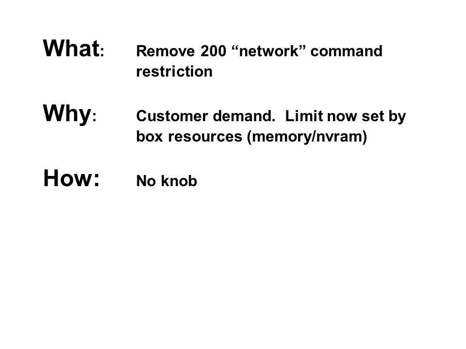"What : Remove 200 ""network"" command restriction Why : Customer demand. Limit now set by box resources (memory/nvram) How: No knob"