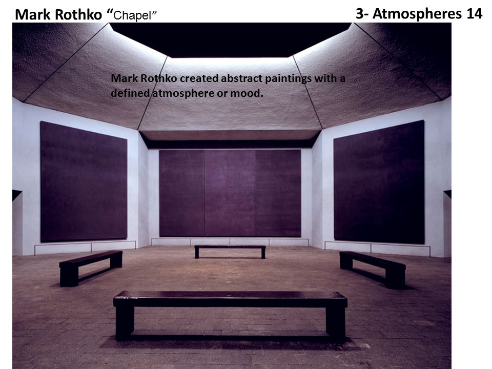 3- Atmospheres 14 Mark Rothko Chapel Mark Rothko created abstract paintings with a defined atmosphere or mood.