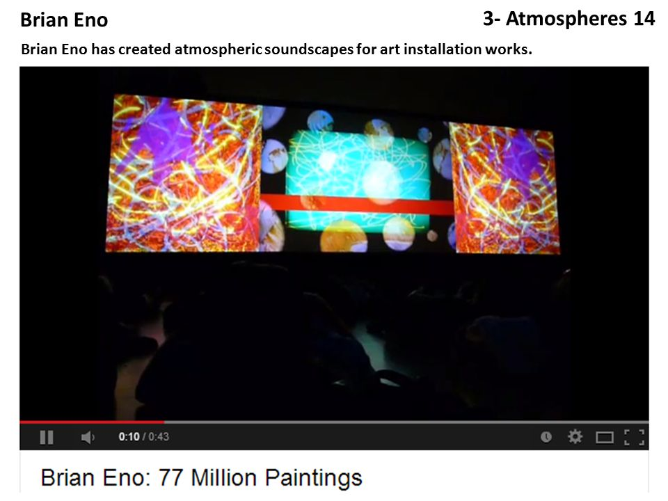 Brian Eno 3- Atmospheres 14 Brian Eno has created atmospheric soundscapes for art installation works.