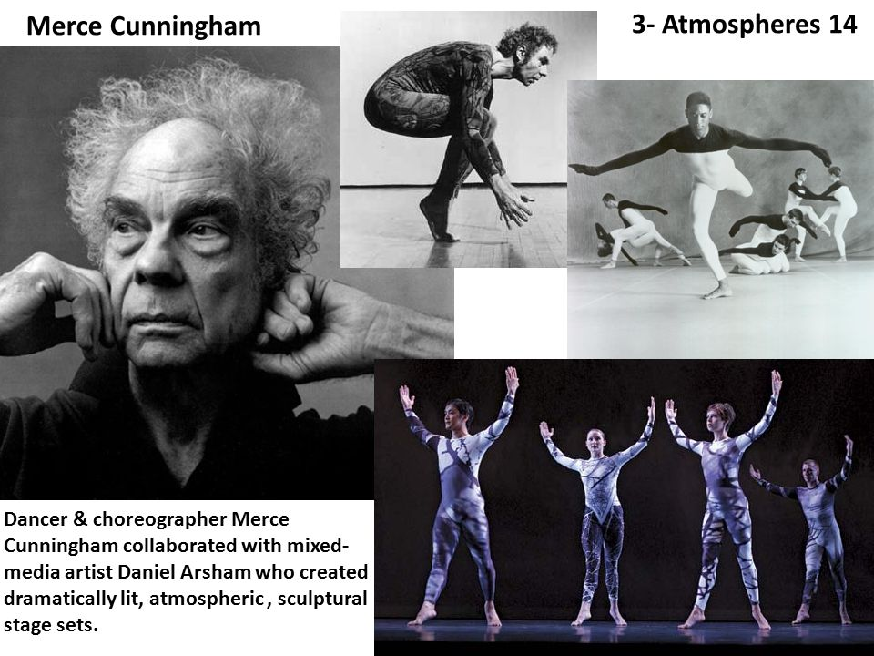 Merce Cunningham 3- Atmospheres 14 Dancer & choreographer Merce Cunningham collaborated with mixed- media artist Daniel Arsham who created dramatically lit, atmospheric, sculptural stage sets.