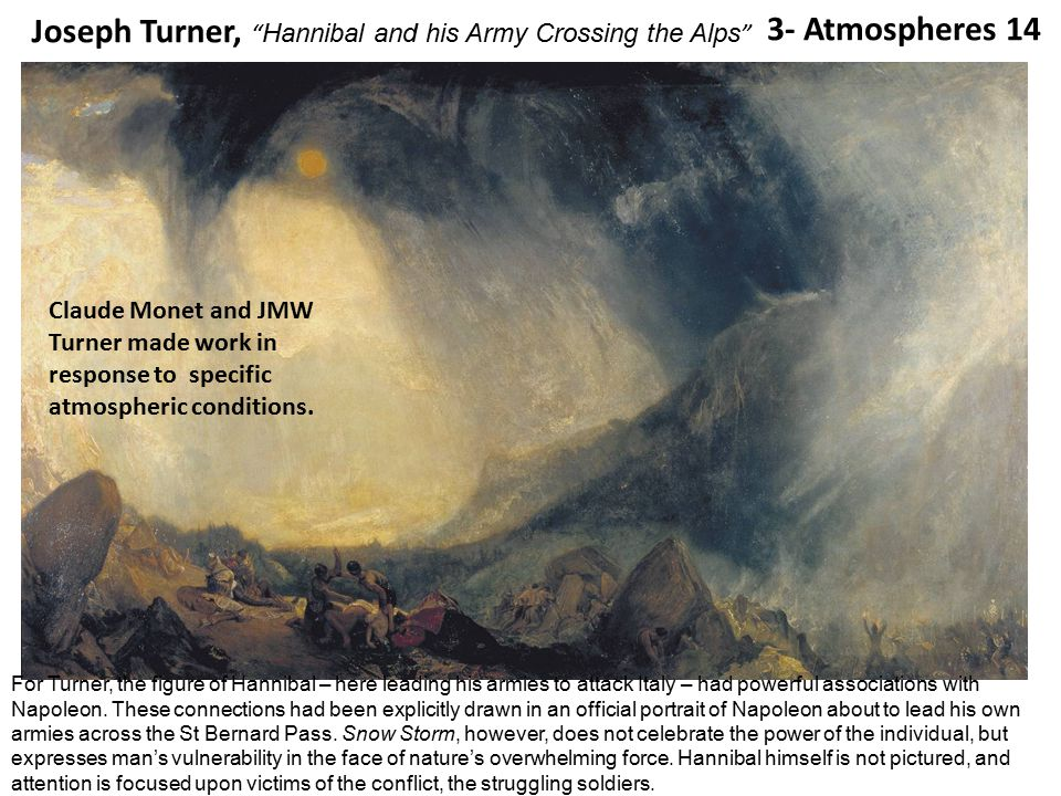 3- Atmospheres 14 Joseph Turner, Hannibal and his Army Crossing the Alps For Turner, the figure of Hannibal – here leading his armies to attack Italy – had powerful associations with Napoleon.