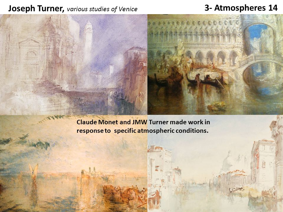 3- Atmospheres 14 Joseph Turner, Incident at the London Parliament 1834 Claude Monet, Houses of Parliament 1904 Claude Monet and JMW Turner made work in response to specific atmospheric conditions.