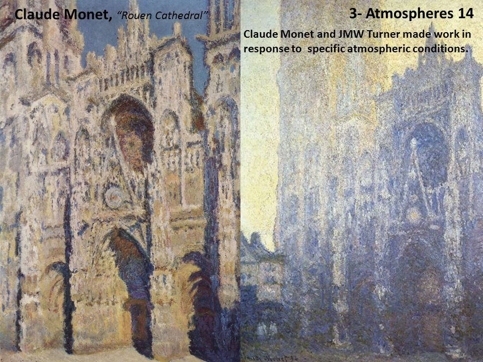 3- Atmospheres 14 Claude Monet, Rouen Cathedral Claude Monet and JMW Turner made work in response to specific atmospheric conditions.