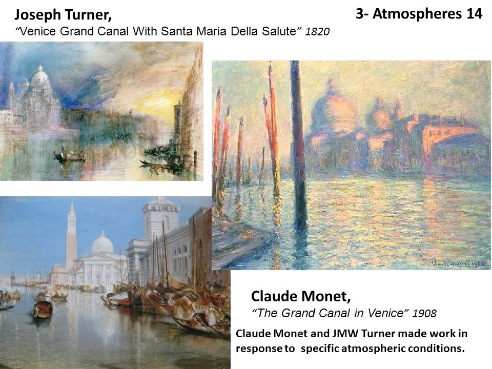 3- Atmospheres 14 Joseph Turner, Venice Grand Canal With Santa Maria Della Salute 1820 Claude Monet, The Grand Canal in Venice 1908 Claude Monet and JMW Turner made work in response to specific atmospheric conditions.