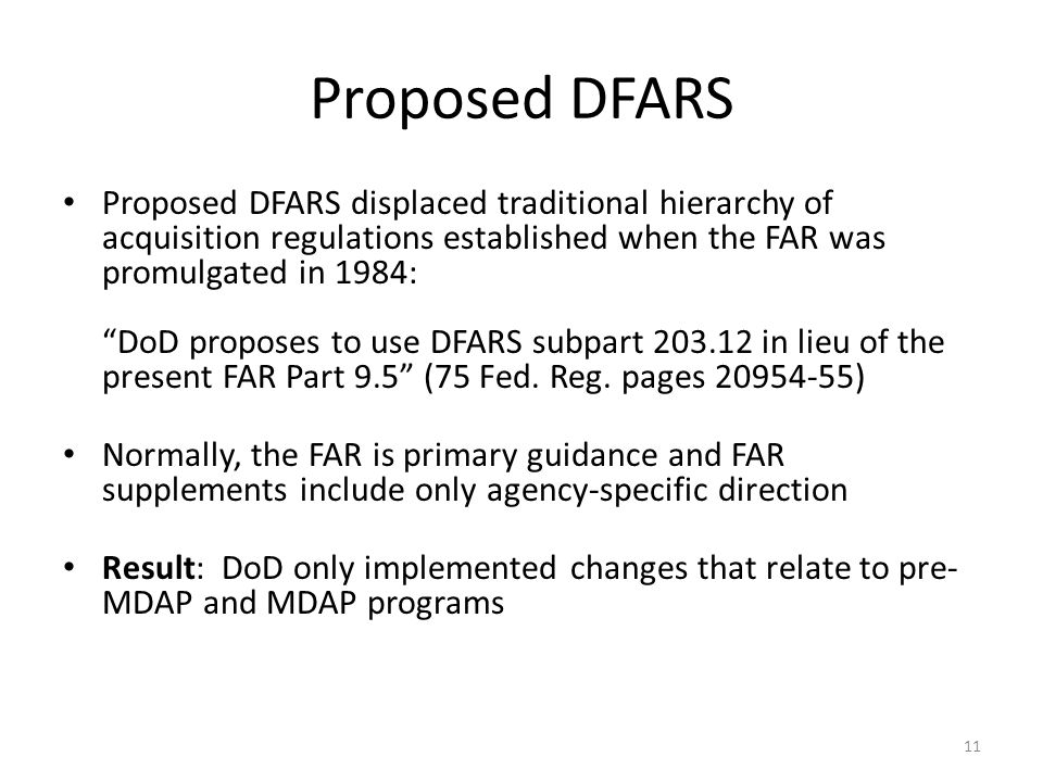 Proposed DFARS Proposed DFARS displaced traditional hierarchy of acquisition regulations established when the FAR was promulgated in 1984: DoD proposes to use DFARS subpart 203.12 in lieu of the present FAR Part 9.5 (75 Fed.