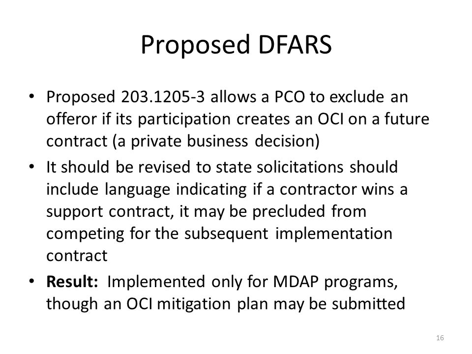 Proposed DFARS Proposed 203.1205-3 allows a PCO to exclude an offeror if its participation creates an OCI on a future contract (a private business decision) It should be revised to state solicitations should include language indicating if a contractor wins a support contract, it may be precluded from competing for the subsequent implementation contract Result: Implemented only for MDAP programs, though an OCI mitigation plan may be submitted 16