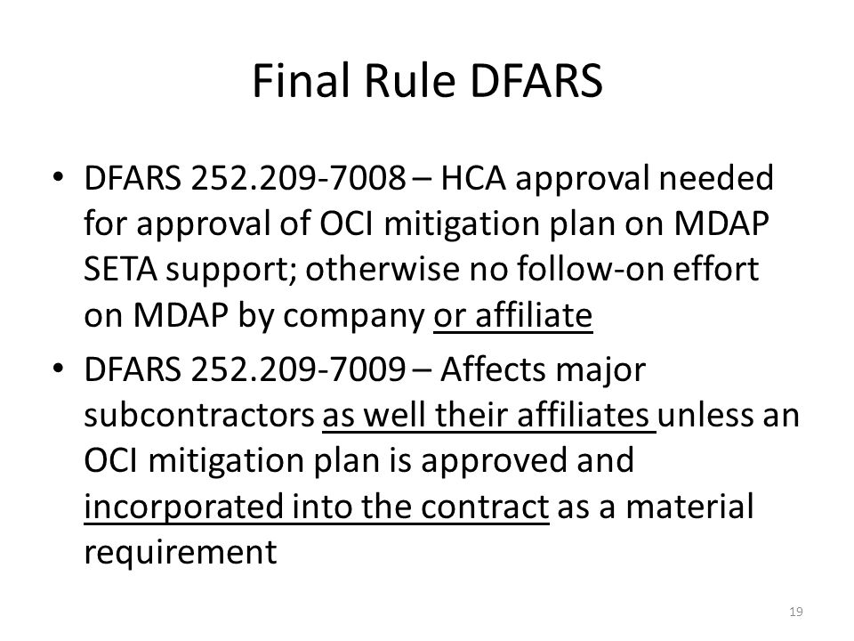 Final Rule DFARS DFARS 252.209-7008 – HCA approval needed for approval of OCI mitigation plan on MDAP SETA support; otherwise no follow-on effort on MDAP by company or affiliate DFARS 252.209-7009 – Affects major subcontractors as well their affiliates unless an OCI mitigation plan is approved and incorporated into the contract as a material requirement 19